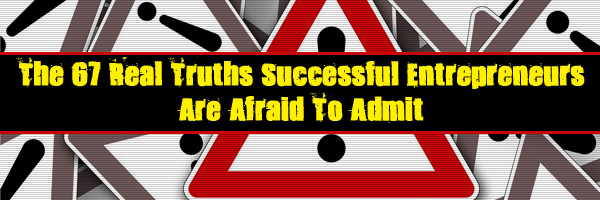 The 67 Real Truths Successful Entrepreneurs Are Afraid To Admit