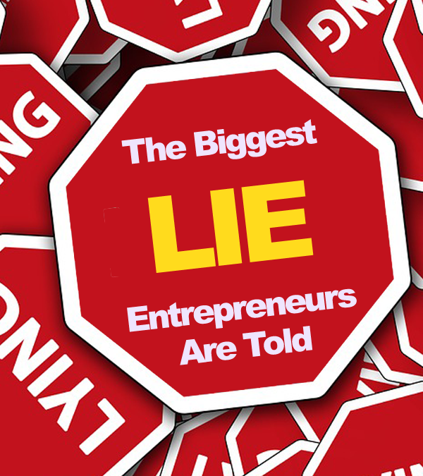 The Biggest Lie That Entrepreneurs Are Told