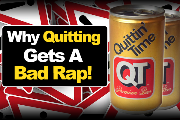 Why Quitting Gets A Bad Rap