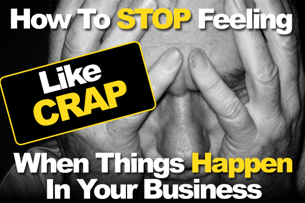 How To Stop Feeling Like Crap When Things Happen In Your Business