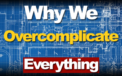 Why We Overcomplicate Everything And What To Do About It
