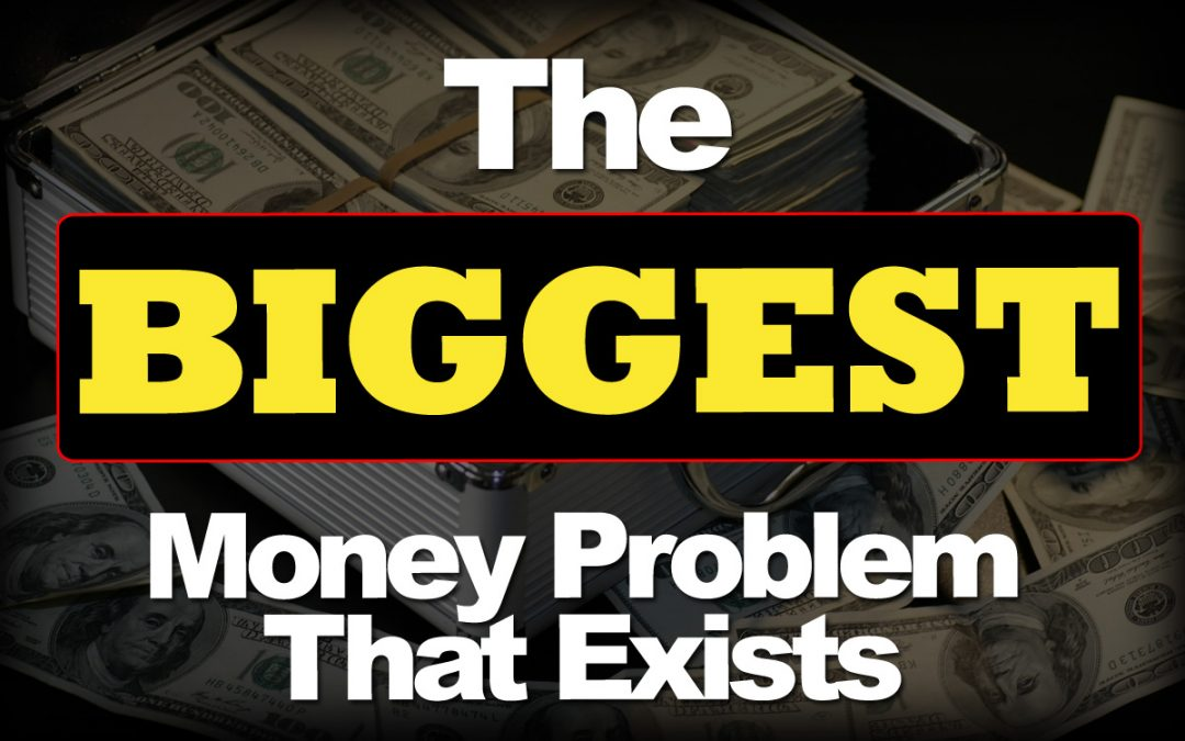 The Biggest Money Problem That Exists