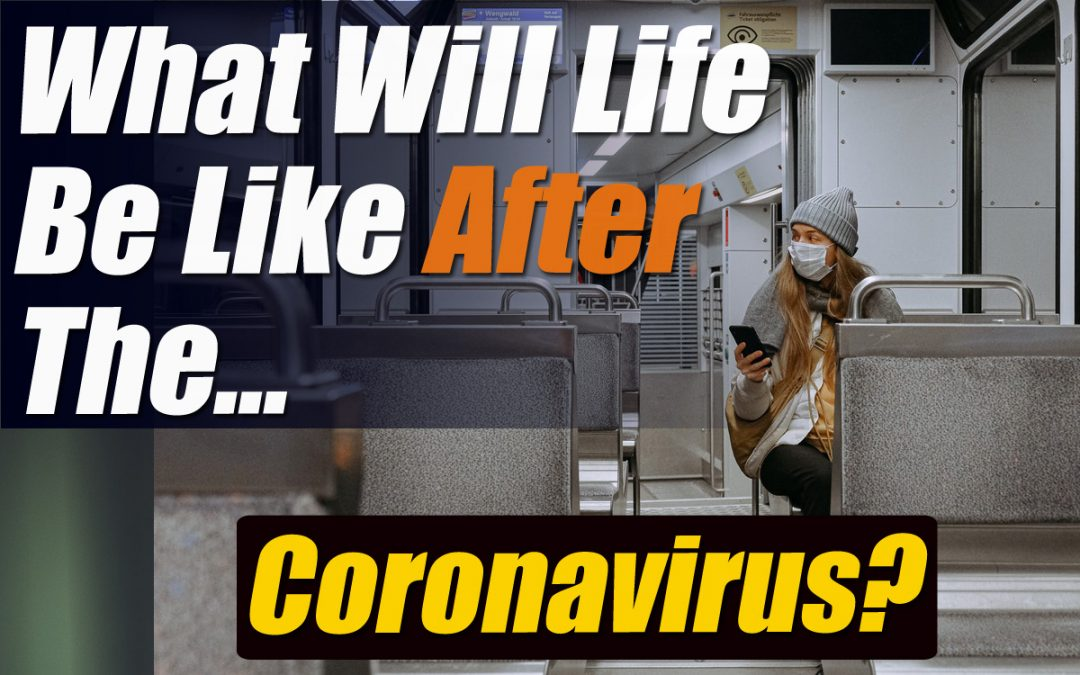 What Will Life Be Like After The Coronavirus?