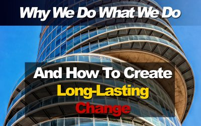 Why We Do What We Do And How To Create Real, Long-Lasting Change
