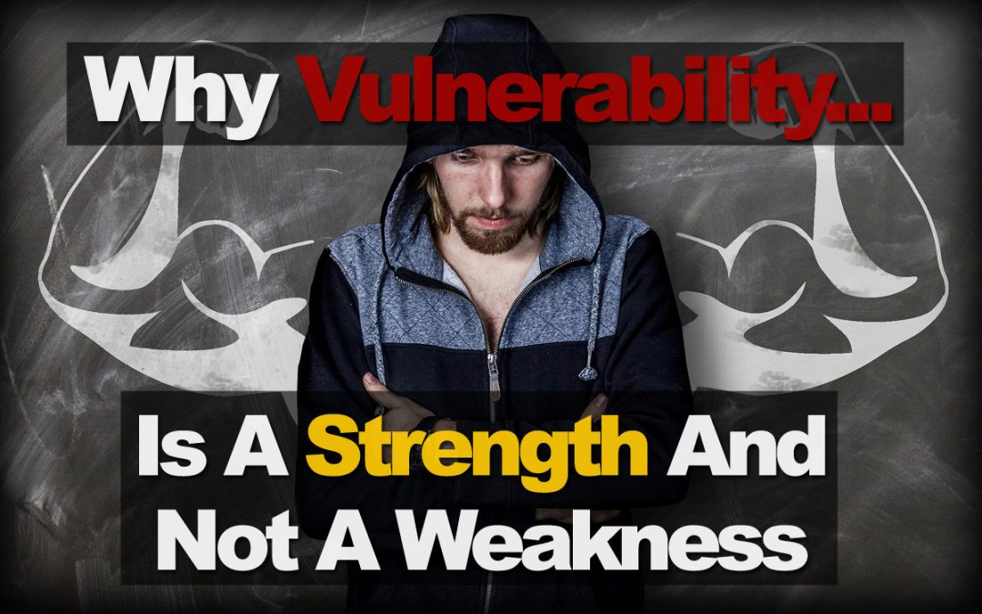 Why Vulnerability Is A Strength And Not A Weakness
