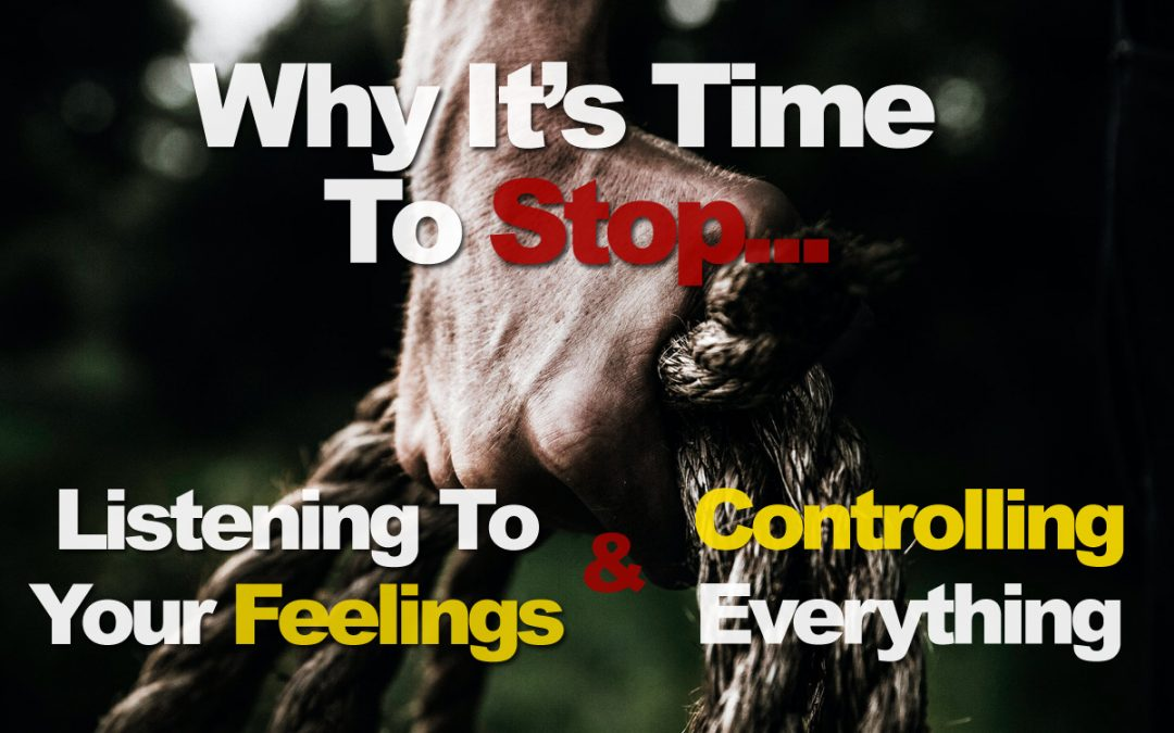 Why It's Time To Stop Listening To Your Feelings And Trying To Control Everything