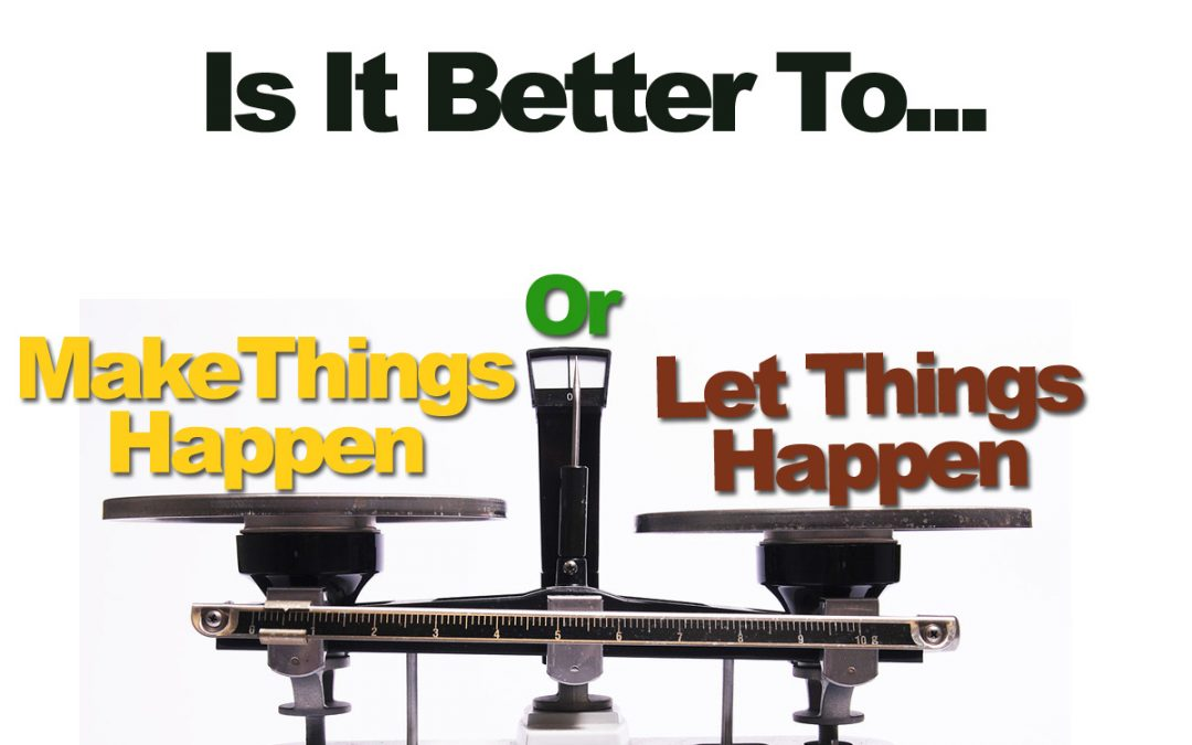 Is It Better To Make Things Happen Or Let Things Happen?