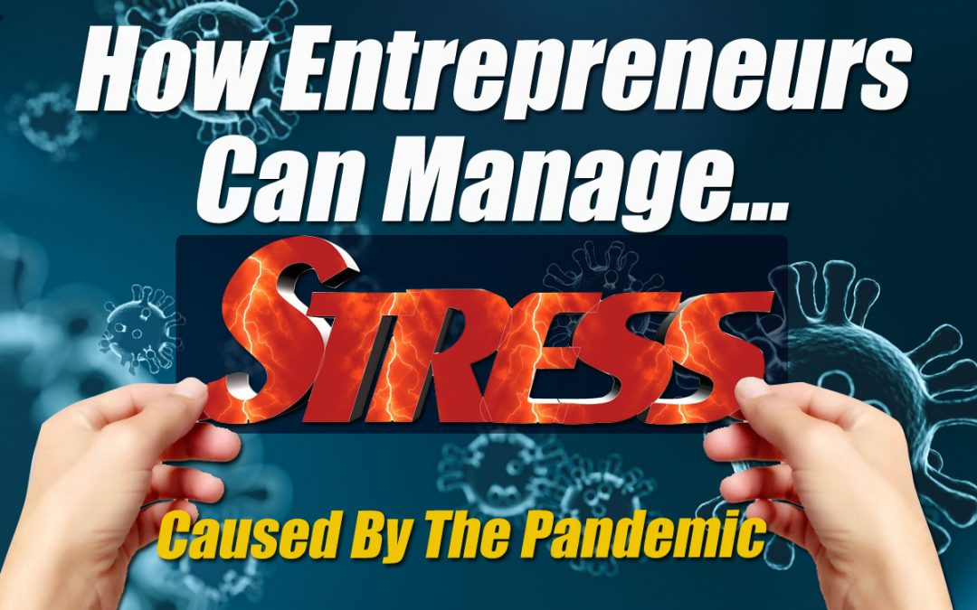 How Entrepreneurs Can Manage Stress Caused By The Coronavirus Pandemic