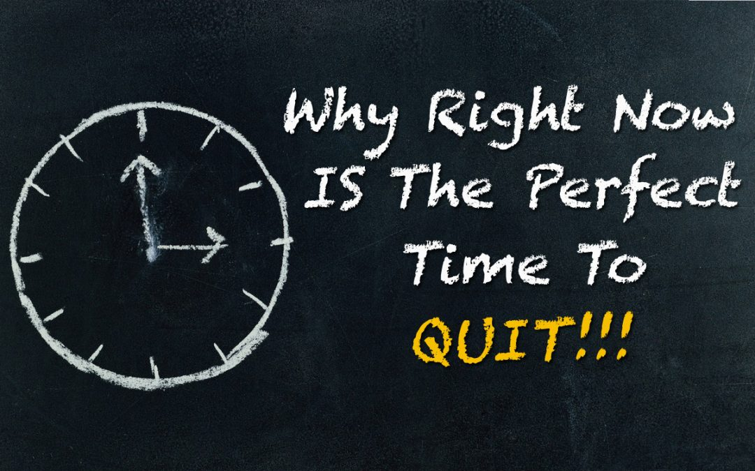Why Right Now Is The Perfect Time To Quit