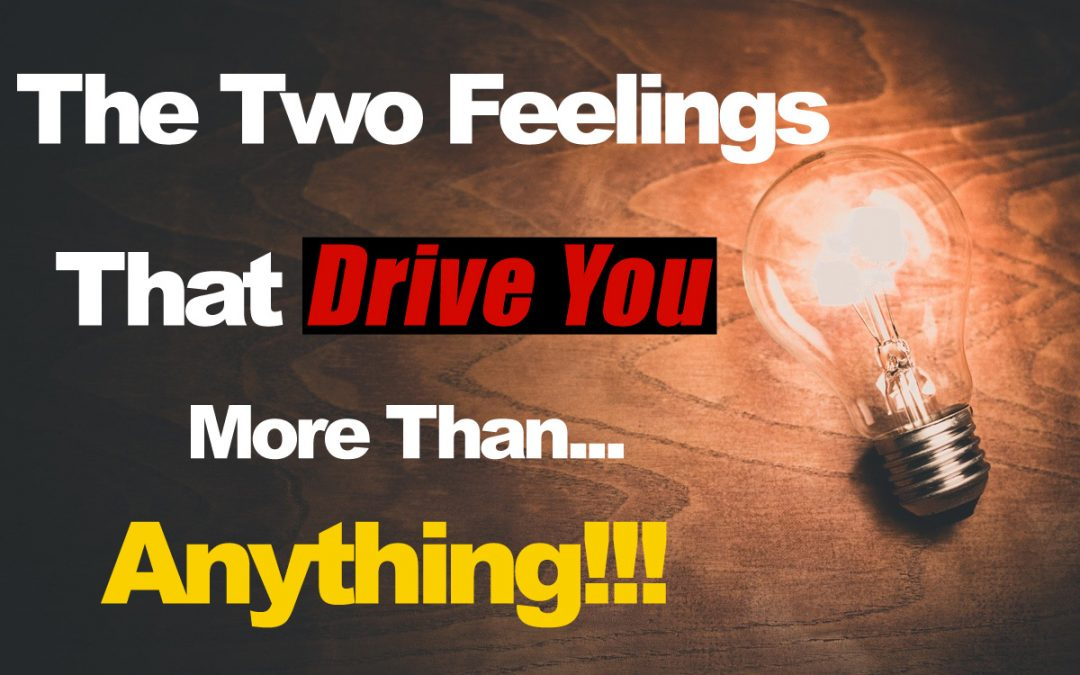 The Two Feelings That Drive You More Than Anything Else
